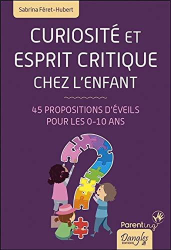 Curiosité et esprit critique chez l'enfant - 45 propositions d'éveils pour les 0-10 ans par  Sabrina Féret-Hubert