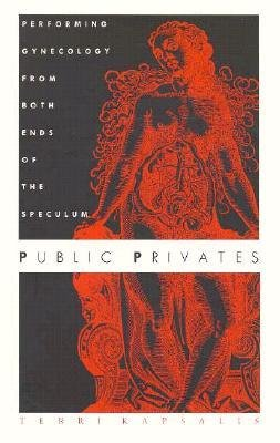 [(Public Privates: Performing Gynecology from Both Ends of the Speculum)] [Author: Terri Kapsalis] published on (April, 1997)