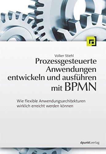 Prozessgesteuerte Anwendungen entwickeln und ausführen mit BPMN: Wie flexible Anwendungsarchitekturen wirklich erreicht werden können