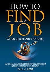 How To Find A Job: When There Are No Jobs (Book #2) A Necessary Job Search and Career Planning Guide for Today's Job Market (Career Development)