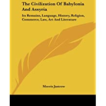 The Civilization of Babylonia and Assyria: Its Remains, Language, History, Religion, Commerce, Law, Art and Literature