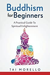 Buddhism for Beginners: A Practical Guide To Spiritual Enlightenment by Tai Morello (2016-06-16)
