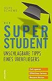 Der Super-Student - Unschlagbare Tipps eines Überfliegers: Zeit sparen - effektiver lernen - bessere Noten