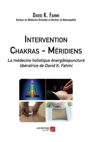 Intervention Chakras – Méridiens: La médecine holistique énergibiopuncture libératrice de David K. Fahmi