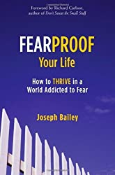 Fearproof Your Life: How to Thrive in a World Addicted to Fear by Joseph Bailey (2007-10-01)