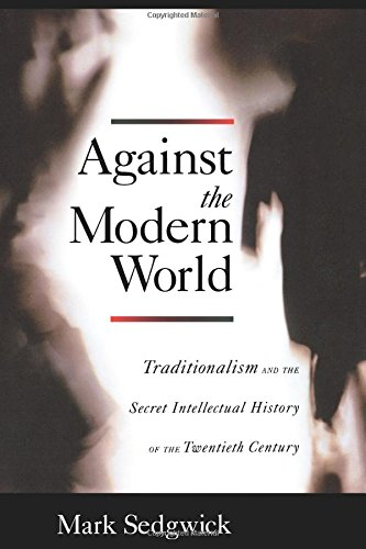 Against the Modern World: Traditionalism and the Secret Intellectual History of the Twentieth Century por Mark Sedgwick