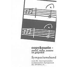 copy&paste – meins, deins, unsers im gespräch: Symposiumsband zum 23. internationalen studentischen Symposium des DVSM e.V. von 9. bis 12. Oktober ... Wien (Berichte aus der Musikwissenschaft)