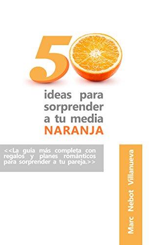 50 ideas para sorprender a tu media naranja: 50 ideas románticas y originales que nunca se te habrían ocurrido.