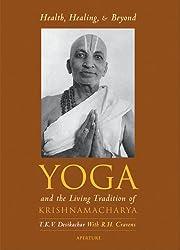 Health, Healing, and Beyond: Yoga and the Living Tradition of Krishnamacharya