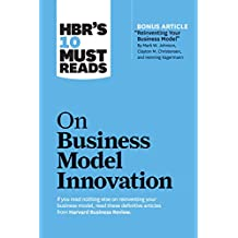 """HBR's 10 Must Reads on Business Model Innovation (with featured article """"Reinventing Your Business Model"""" by Mark W. Johnson, Clayton M. Christensen, and Henning Kagermann) (HBR's 10 Must Reads)"""