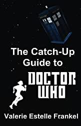 The Catch-Up Guide to Doctor Who: Repeat Characters, Plot Arcs, Heroes, Monsters, and the Doctor All Made Clear by Valerie Estelle Frankel (2014-12-13)