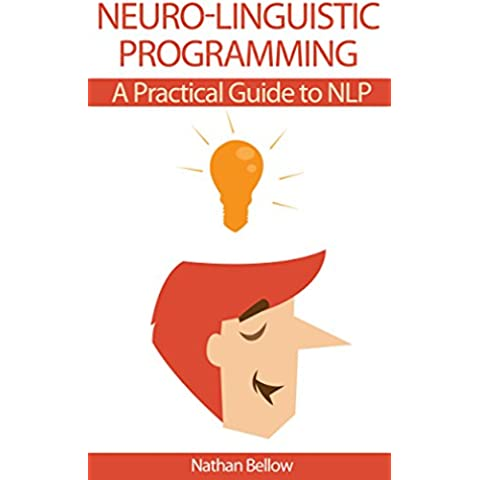 Neuro-Linguistic Programming: A Practical Guide to NLP: Understanding Neural-Linguistic Programming: Heighten Your Communication, Your Internal Happiness, And Your Path To Your Goals (English