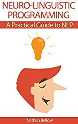Neuro-Linguistic Programming: A Practical Guide to NLP: Understanding Neural-Linguistic Programming: Heighten Your Communication, Your Internal Happiness, And Your Path To Your Goals