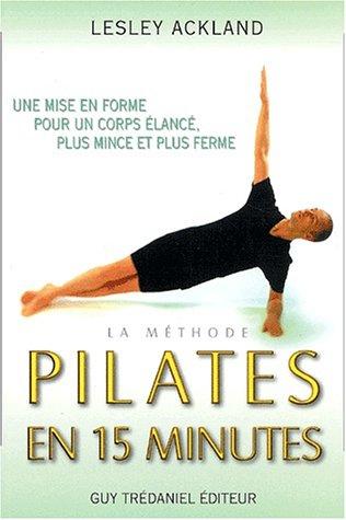 La Méthode Pilates en 15 minutes : Une mise en forme pour un corps plus élancé, plus mince et plus ferme