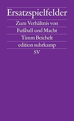 Ersatzspielfelder: Zum Verhältnis von Fußball und Macht (edition - Fußball-gesellschaft