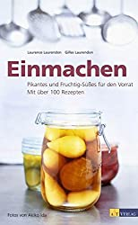 Einmachen: Pikantes und Fruchtig-Süsses für den Vorrat. Mit über 100 Rezepten