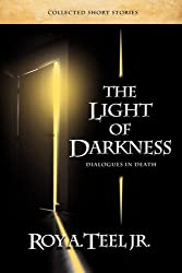 The Light of Darkness, Dialogues in Death by Roy A. Jr. Teel (2008-12-15)