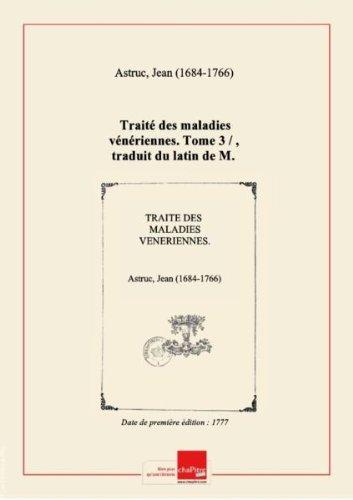 Traité des maladies vénériennes. Tome 3 / , traduit du latin de M. Astruc : quatrième édition revue & augmentée de remarques par M. Louis,... [édition 1777] par Jean (1684-1766) Astruc