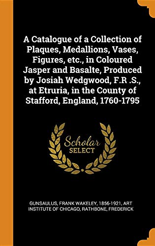 A Catalogue of a Collection of Plaques, Medallions, Vases, Figures, Etc., in Coloured Jasper and Basalte, Produced by Josiah Wedgwood, F.R .S., at ... in the County of Stafford, England, 1760-1795