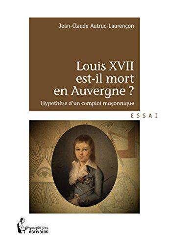 Louis XVII est-il mort en Auvergne ?: Hypothèse d'un complot maçonnique