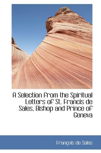 A Selection from the Spiritual Letters of St. Francis de Sales, Bishop and Prince of Geneva