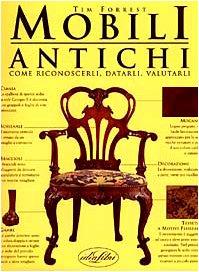 Mobili antichi. come riconoscerli, datarli, valutarli. ediz. illustrata