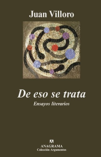 De eso se trata: Ensayos literarios (Argumentos) por Juan Villoro