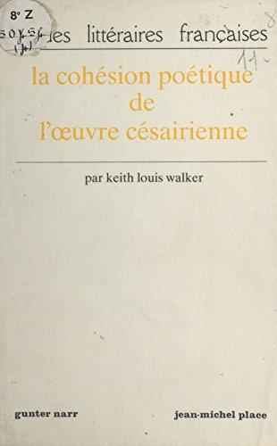 La Cohésion poétique de l'œuvre césairienne par  Keith Louis Walker
