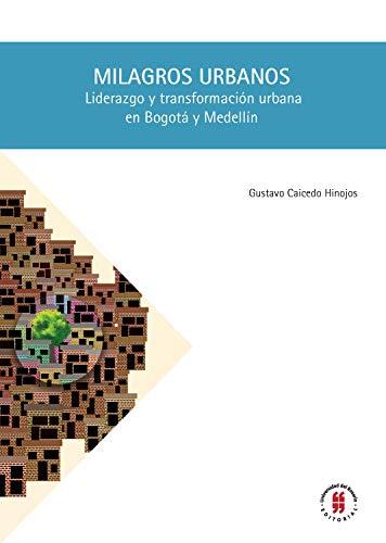 Milagros urbanos: Liderazgo y transformación urbana en Bogotá y Medellín (Ciencia Política nº 1)