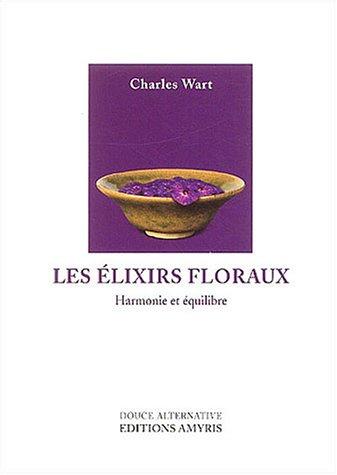 Les élixirs floraux : Harmonie et équilibre par Charles Wart