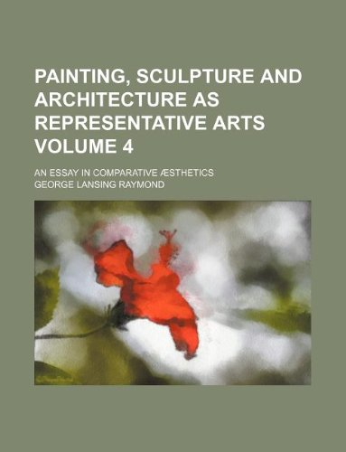 Painting, sculpture and architecture as representative arts Volume 4; an essay in comparative æsthetics