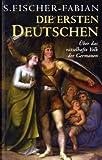 Die ersten Deutschen: Über das rätselhafte Volk der Germanen - S Fischer-Fabian