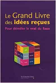 Amazon.fr - Le Grand livre des idées reçues : Pour démêler