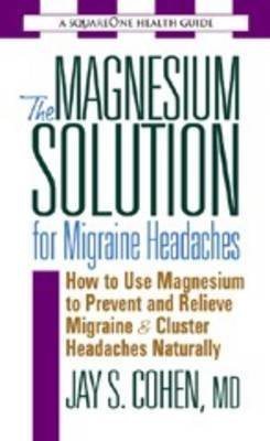 [(The Magnesium Solution for Migraine Headaches: How to Use Magnesium to Prevent and Relieve Migraine and Cluster Headaches Naturally)] [Author: Jay S. Cohen] published on (February, 2005)