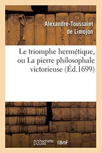 Le triomphe hermétique, ou La pierre philosophale victorieuse (Éd.1699) (Philosophie) por DE LIMOJON A T