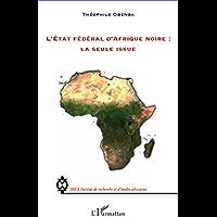 L'Etat fédéral d'Afrique noire : la seule issue (IREA (Institut de recherche et d'études africaines))