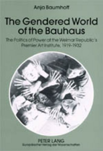 The Gendered World of the Bauhaus: The Politics of Power at the Weimar Republic's Premier Art...