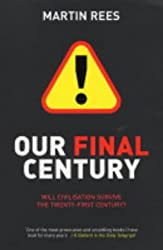 Our Final Century: Will Civilisation Survive the Twenty-first Century?: Will the Human Race Survive the Twenty-first Century?