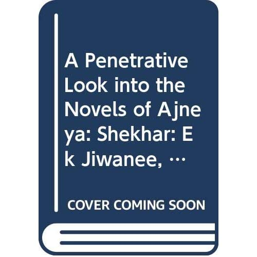 A Penetrative Look into the Novels of Ajneya: Shekhar: Ek Jiwanee, Nadi Ke Dweep, Apne-Apne Ajanabee