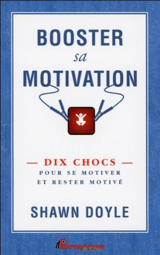 Booster sa motivation : Dix chocs pour se motiver et rester motivé par Shawn Doyle