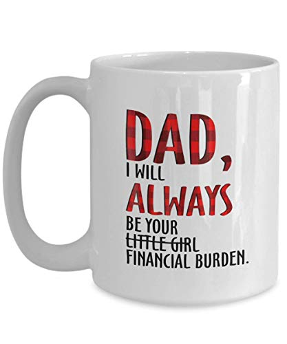 Dad I Will Always be Your Little Girl Financial Burden Mug Coffee Tea Cup 11oz, Gift Father Day for dad, Best dad Ever -