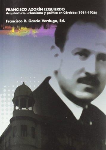 Francisco Azorín Izquierdo. Arquitectura, urbanismo y política en Córdoba (1914-1936) (Arca Verde) por Francisco R. García Verdugo