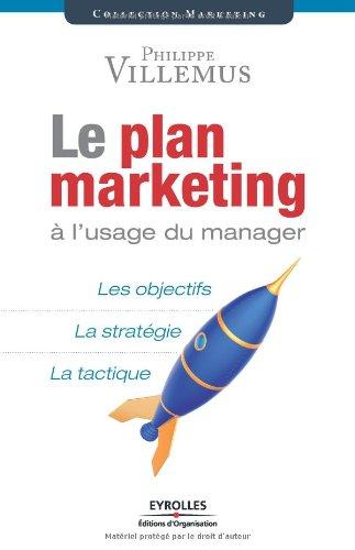 Le plan marketing à l'usage du manager: Les objectifs. La stratégie. La tactique