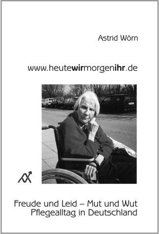 www.heutewirmorgenihr.de: Freude und Leid - Mut und Wut. Pflegealltag in Deutschland