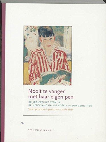 Nooit te vangen met haar eigen pen: de vrouwelijke stem in de Nederlandstalige poëzie in 200 gedichten: de vrouwelijke stem in de Nederlandstalige poezie in 200 gedichten -