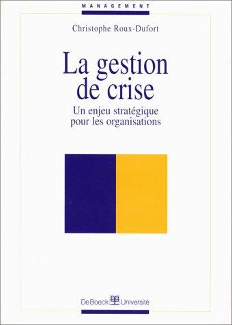 LA GESTION DE CRISE. Un enjeu stratégique pour les organisations par Christophe Roux-Dufort