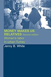 Money Makes Us Relatives: Women's Labor in Urban Turkey by Jenny B. White (2004-06-24)