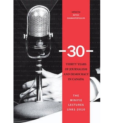 [(30 -- Thirty Years of Journalism & Democracy in Canada: The Minifie Lectures, 1981-2010)] [Author: Mitch Diamantopoulos] published on (March, 2010)