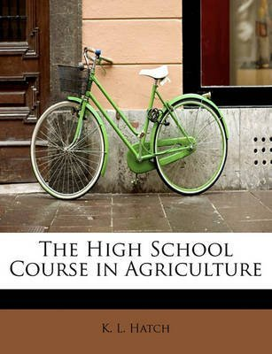 [The High School Course in Agriculture] (By: K L Hatch) [published: May, 2011]