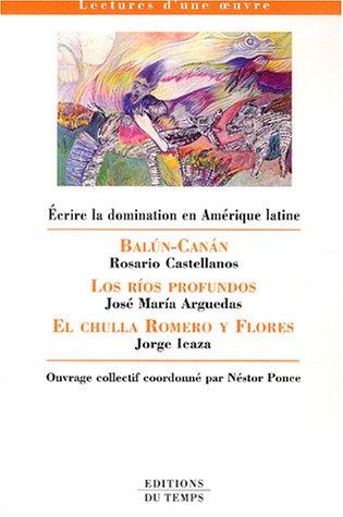 Ecrire la domination en Amrique latine : Balun-Canan : Rosario Castellanos, Los rios profundos : Jos Maria Arguedas, El chulla Romero y Flores : Jorge Icaza